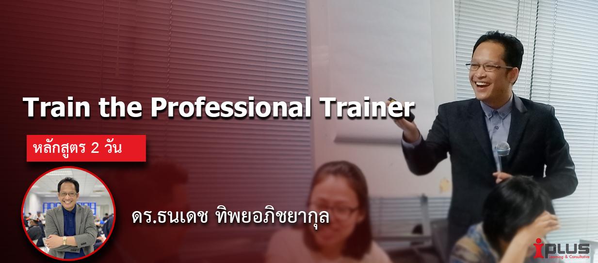 หลักสูตรอบรม :Train the Professional Trainer (ดร.ธนเดช ทิพยอภิชยากุล)