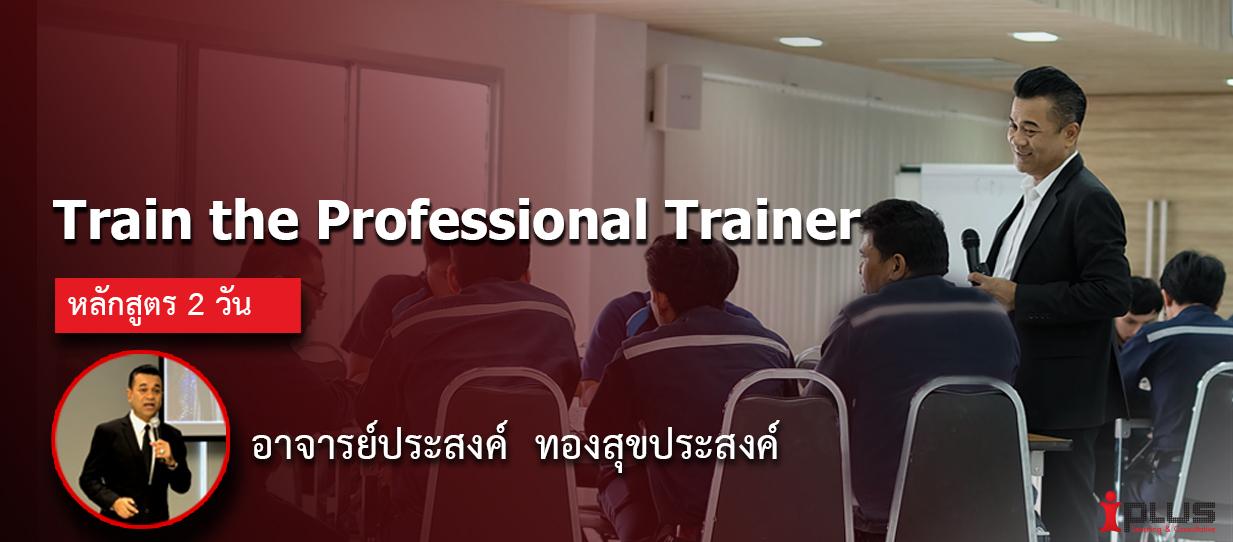 หลักสูตรอบรม :Train the Professional Trainer (อ.ประสงค์ ทองสุขประสงค์)